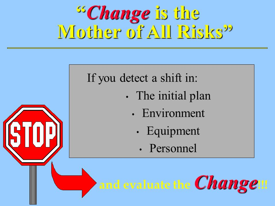 Change is the Mother of All Risks If you detect a shift in: The initial plan Environment Equipment Personnel Change and evaluate the Change !!!