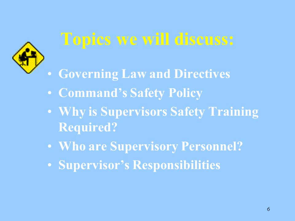 6 Topics we will discuss: Governing Law and Directives Command's Safety Policy Why is Supervisors Safety Training Required.
