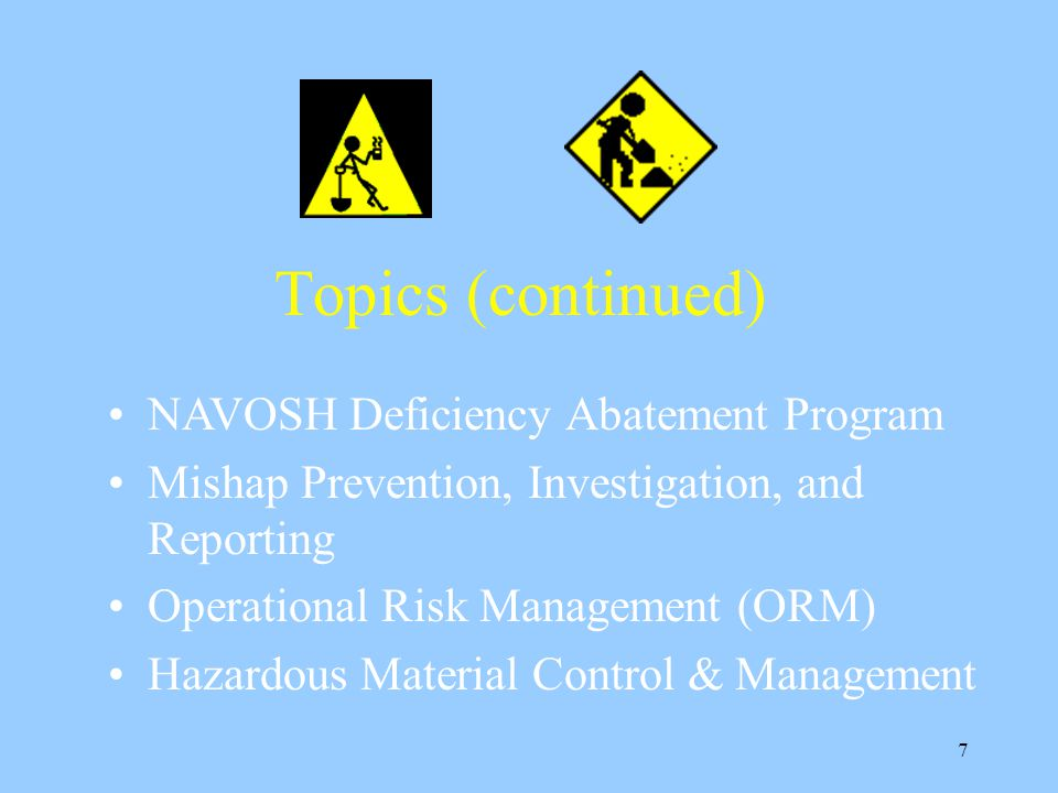 7 Topics (continued) NAVOSH Deficiency Abatement Program Mishap Prevention, Investigation, and Reporting Operational Risk Management (ORM) Hazardous Material Control & Management
