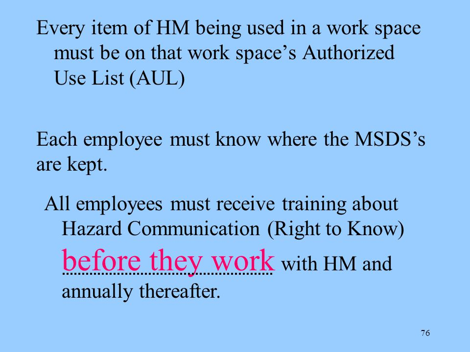 76 Every item of HM being used in a work space must be on that work space's Authorized Use List (AUL) Each employee must know where the MSDS's are kept.
