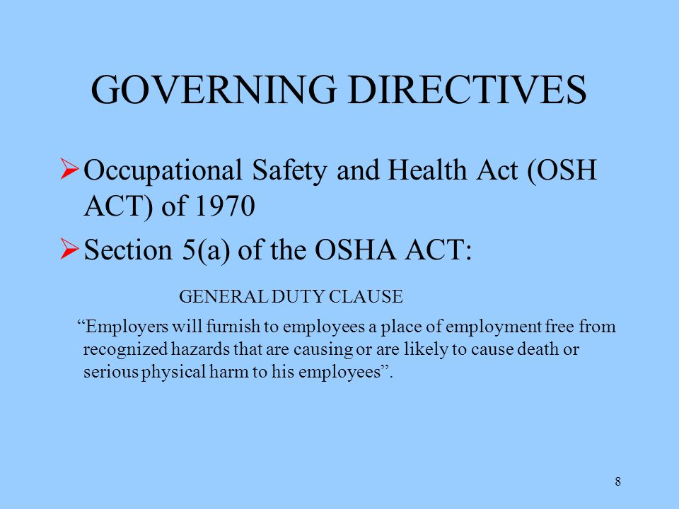 8 GOVERNING DIRECTIVES  Occupational Safety and Health Act (OSH ACT) of 1970  Section 5(a) of the OSHA ACT: GENERAL DUTY CLAUSE Employers will furnish to employees a place of employment free from recognized hazards that are causing or are likely to cause death or serious physical harm to his employees .