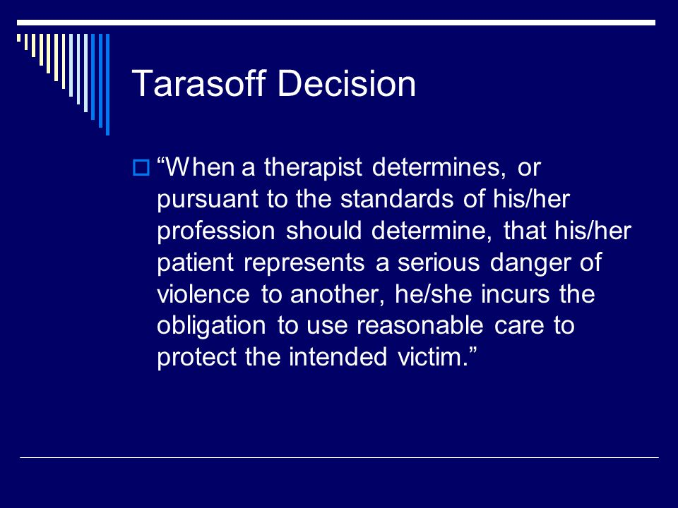 Tarasoff Reporting Checklist  Remind the patient that he/she signed a consent form at the start of treatment outlining instances when you will need to break confidentiality.