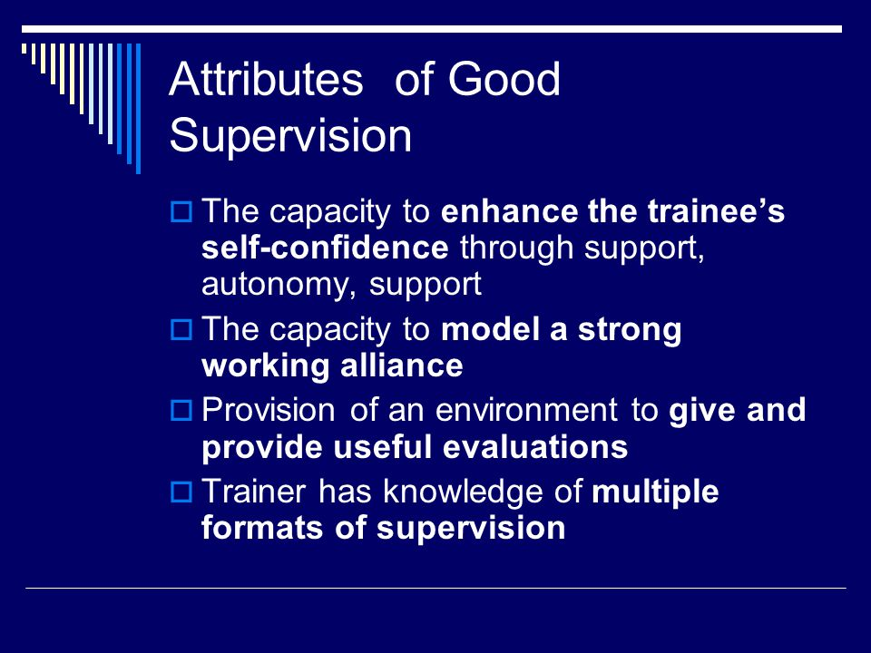  Supervision is adaptable and flexible (adaptable over time)  Excellent communication, from case conceptualization to theoretical underpinning to interpersonal clarity  Contains a sense of equilibrium and a sense of humor from Falender & Shafranske (2004) Attributes of Good Supervision (cont'd)