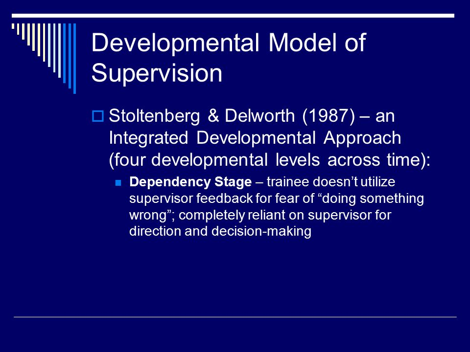 Dependency-Autonomy Conflict – trainee makes strides in independent thinking; still unsure and dependent upon supervisor Conditional Dependency Stage – trainee experiences an increase in self-determination; feels more confident in work, but some self-doubt persists Master Counselor Stage – trainee experiences competence as a therapist; successfully incorporates theory and practice Developmental Model of Supervision (cont'd)