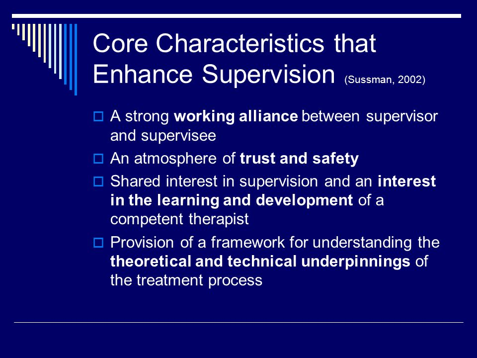  Supervisor and supervisee self- disclosure – permission to acknowledge mistakes in therapy  Provision of appropriate supervisor pacing and leading of supervisee which provides direction to the time-limited supervisory experience Core Characteristics that Enhance Supervision (cont'd)