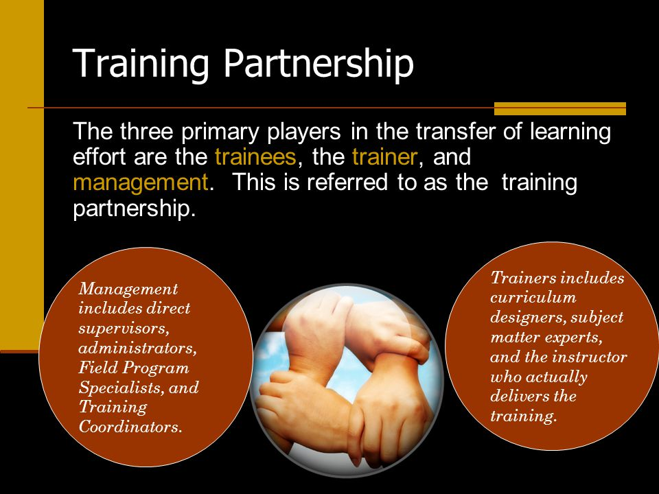 Each of the primary partners has a specific role to play and actions to take, or not take, before, during, and after training occurs.