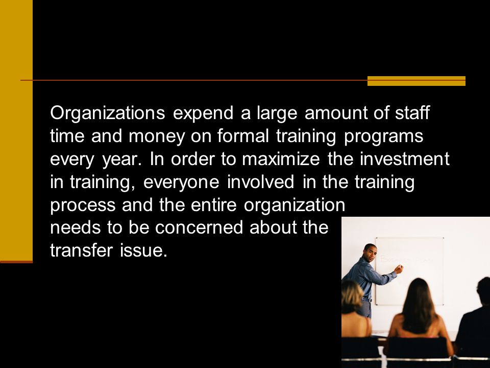 As a supervisor/manager you play a major role in helping to promote the transfer of learning.