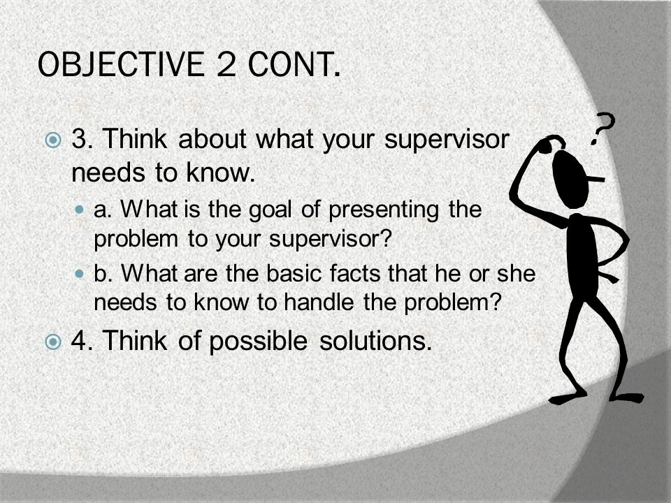 OBJECTIVE 2 CONT. B. When talking or writing to a supervisor, do the following:  1.