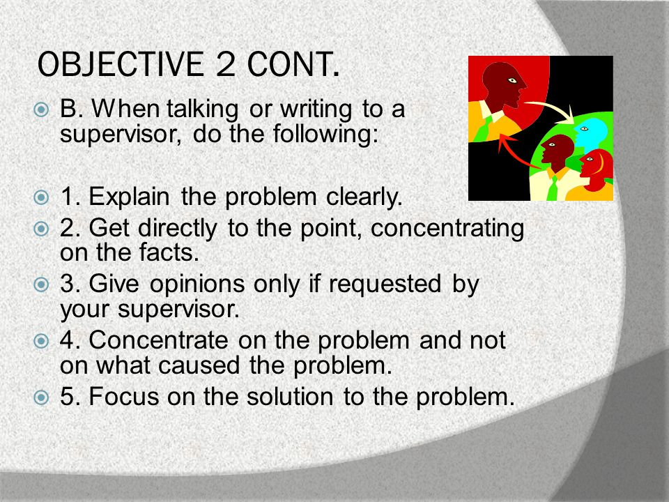 OBJECTIVE 2 CONT. C. After expressing your concerns to your supervisor, you should:  1.