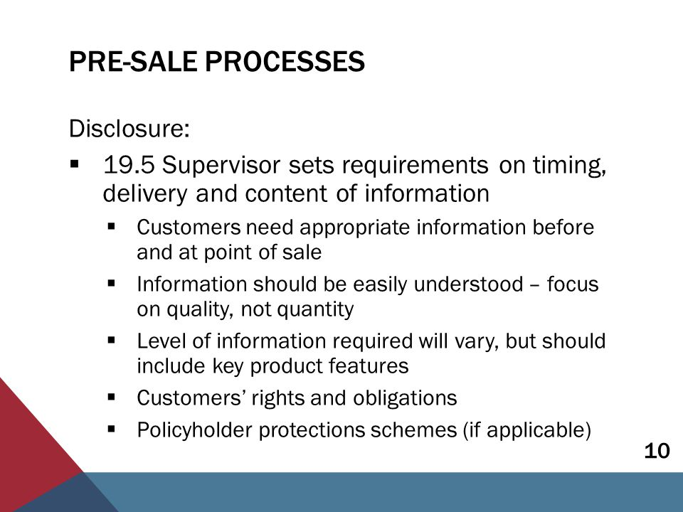 PRE-SALE PROCESSES Advice:  19.6 Where advice is given, this should be appropriate taking into account the customer's disclosed circumstances  Need for advice may depend on type of product  Basis of recommendations should be explained  Insurers responsible for their agents  Training programs will help staff maintain knowledge 11