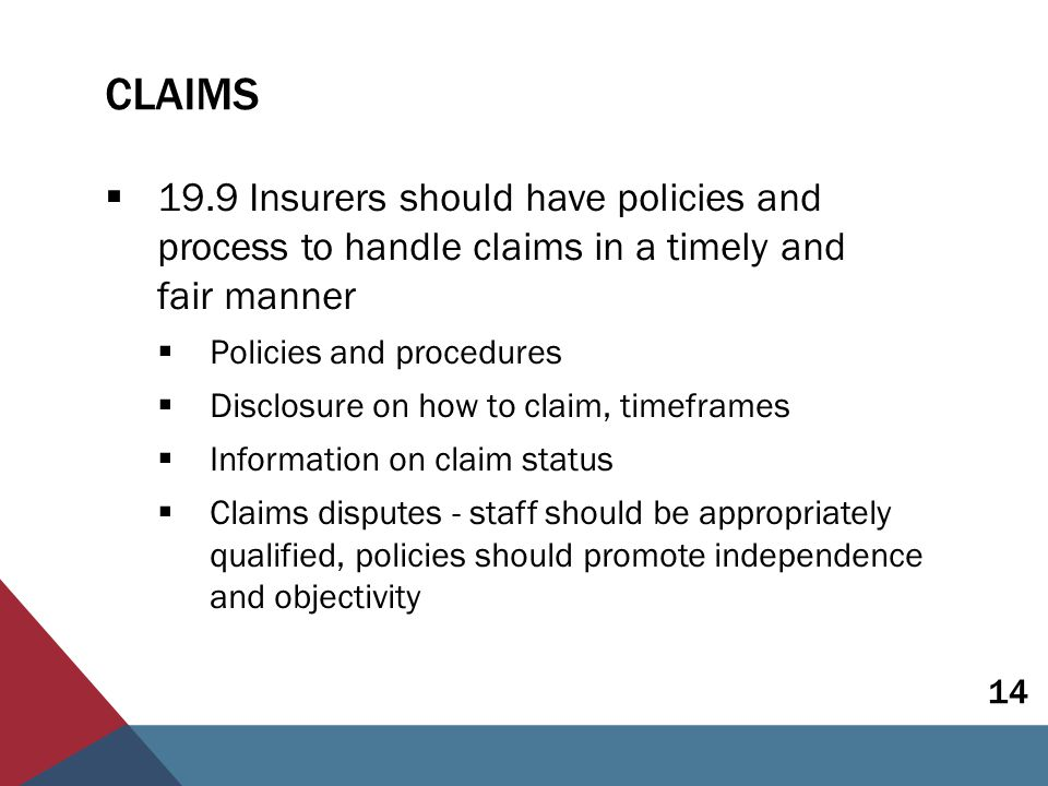 COMPLAINTS  19.10 Insurers and intermediaries should have policies and processes in place to handle complaints in a timely and fair manner  Complaints a key indicator of conduct  Policies and procedures  Independent resolution mechanisms where complaints are not resolved by the insurer/intermediary 15