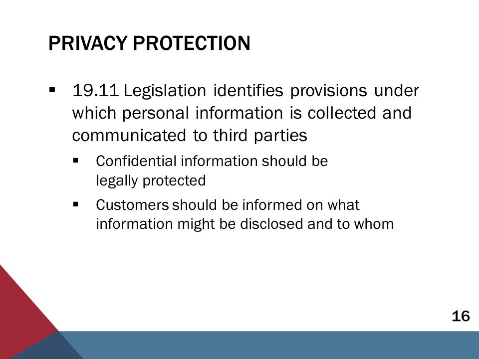 PRIVACY PROTECTION  19.12 Insurers and intermediaries should have policies and procedures for the protection of private information  Board and senior management ultimate responsibility should be part of culture and strategy  Policies and procedures  Training of employees  Appropriate IT & controls  Outsourcing risks  Assess risks of breaches 17