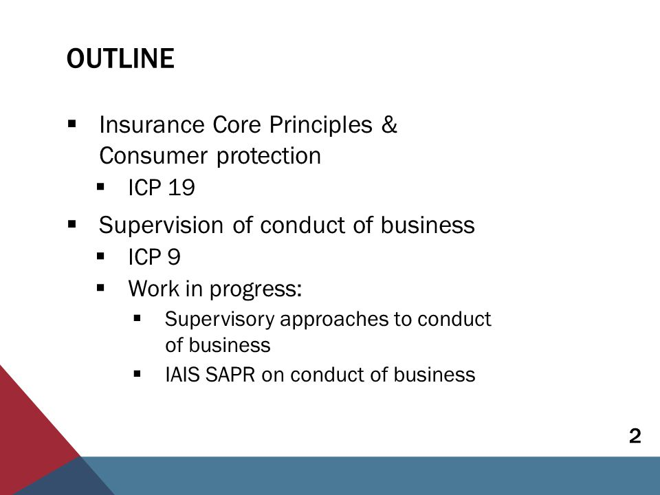 INSURANCE CORE PRINCIPLES Preconditions to supervising fair treatment of customers in several ICPs, including:  ICP 7 Corporate Governance: The supervisor requires insurers to establish and implement a corporate governance framework which provides for sound and prudent management and oversight of the insurer's business and adequately recognises and protects the interests of policyholders.  Standard 7.9: The Board shall ensure that Senior Management…promotes a culture of sound risk management, compliance and fair treatment of customers. 3