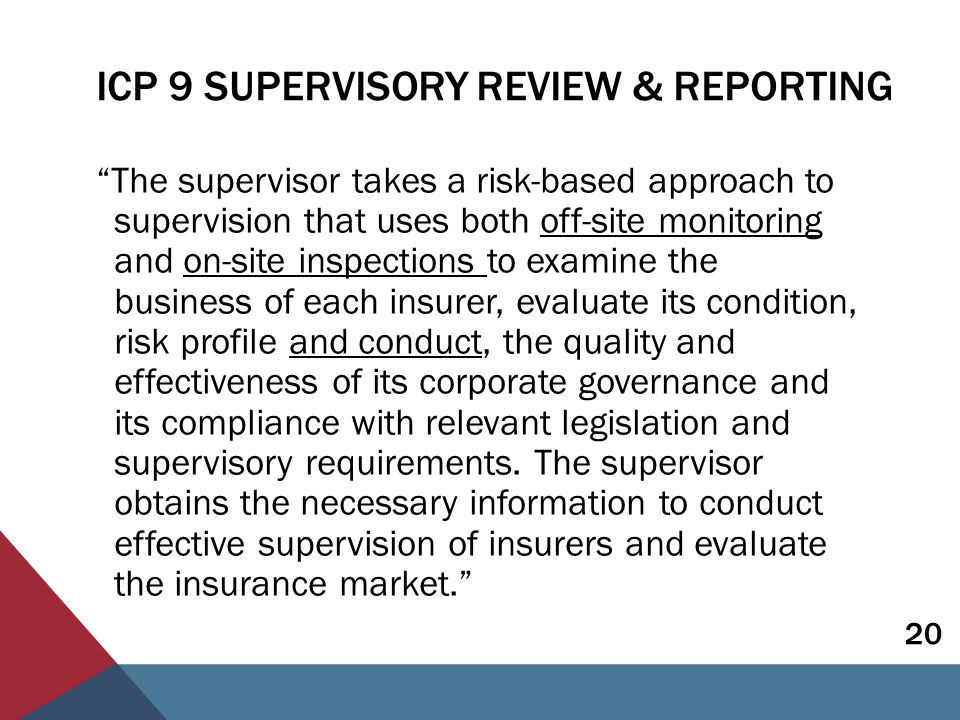 ICP 9 SUPERVISORY REVIEW & REPORTING  Results of previous conduct assessments feed into the supervisory plan  Off-site monitoring - conduct of business risks one of the relevant risks to be analysed  On-site inspection - full scale inspection would include assessment of fair treatment, including observance of COB requirements and consumer regulation  Where prudential and conduct supervision carried out separately need cooperation - both should have a full understanding of the risks 21
