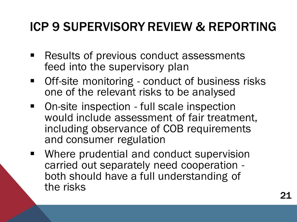 ICP 9 SUPERVISORY REVIEW & REPORTING Guidance includes some examples of how of fair treatment can be assessed in the supervisory process:  Assess the culture in relation to customer treatment  Check adequacy, appropriateness, timeliness of information given to customers  Review claims handling  Review frequency/nature of complaints, disputes, litigation  Review any customer satisfaction measures 22