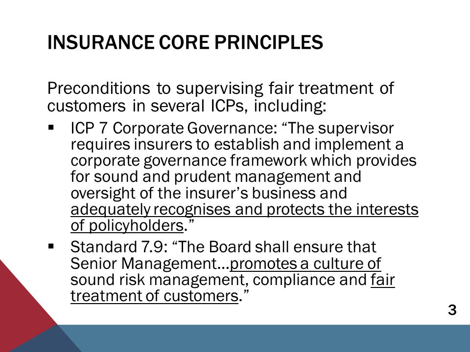 ICP 19 CONDUCT OF BUSINESS The supervisor sets requirements for the conduct of insurance to ensure that customers are treated fairly, both before a contract is entered into and through to the point at which all obligations under a contract have been satisfied. 4