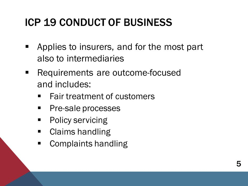 ICP 19 CONDUCT OF BUSINESS Benefits of good conduct requirements:  Trust and confidence in insurance sector  Reduction in risk of insurers following business models that pose a risk  A level playing field regarding acceptable business practices Context - there are differences in:  Traditions, culture, legal regime, development of market  Customers and products 6