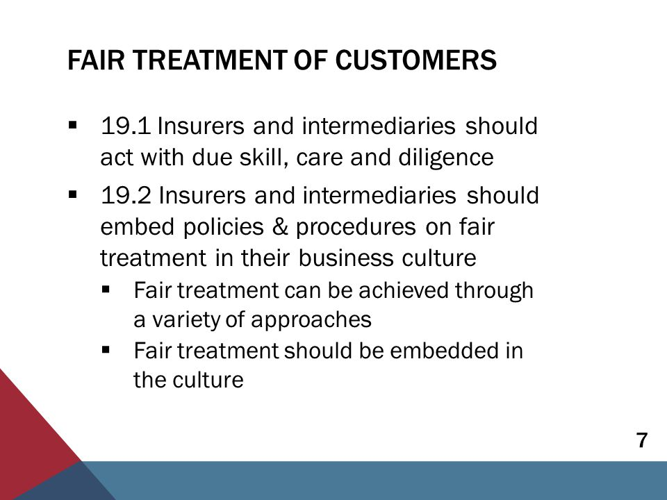 FAIR TREATMENT OF CUSTOMERS Some factors to consider:  Board and senior management responsibility  Strategy  Decision making  Internal controls (including reports and indicators on fair treatment)  Performance management  Remuneration  Policies and procedures  Supervisory guidelines 8