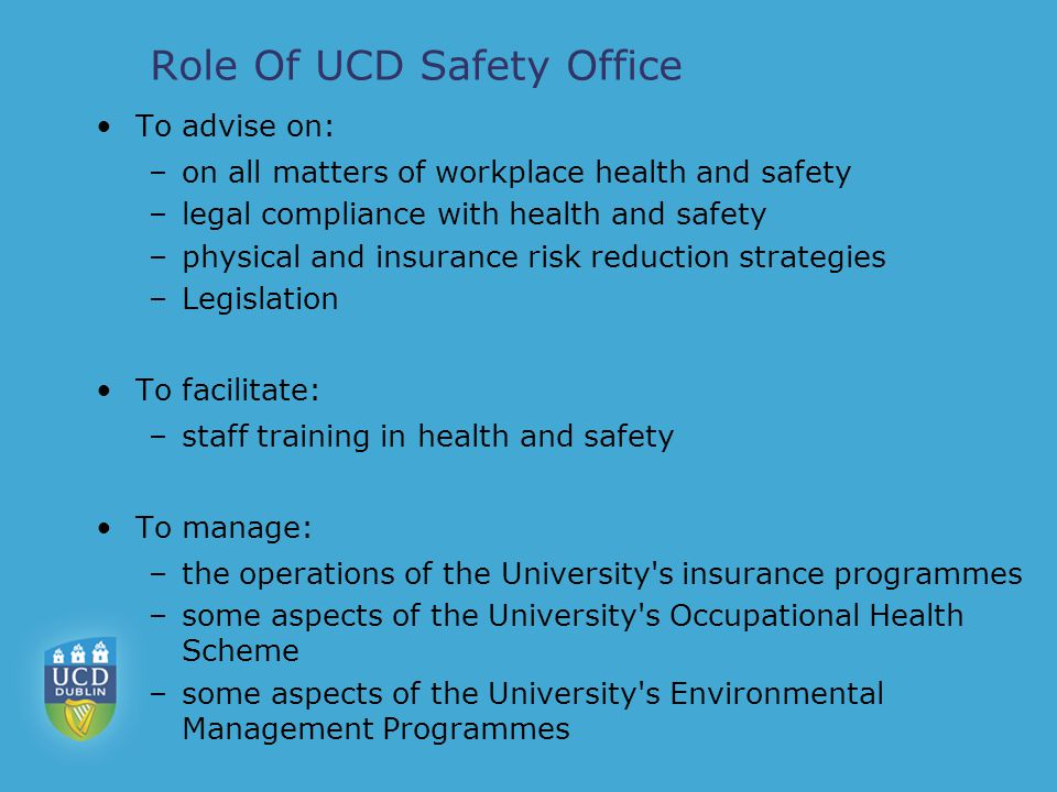 Services you might need Travelling abroad for work insurance@ucd.ie Working in a lab or with Chemicals or GMO's safety@ucd.ie Pregnant employee risk assessment Safety training / Defibrillator locations Seen an accident on campus.
