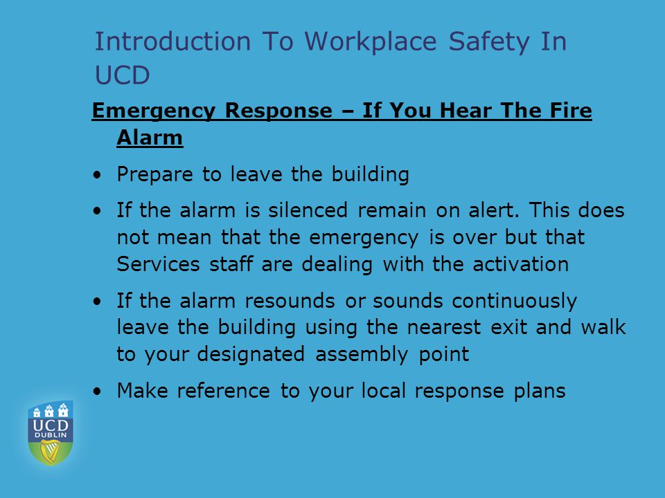 Introduction To Workplace Safety In UCD Emergency Response – If You Discover A Fire If you discover a fire activate the fire alarm by breaking a wall mounted break glass unit (All fire alarms are monitored 24hrs per day and your activation will alert Services personnel) Contact 7999 giving details of the fire Do not fight the fire unless you are trained to do so.