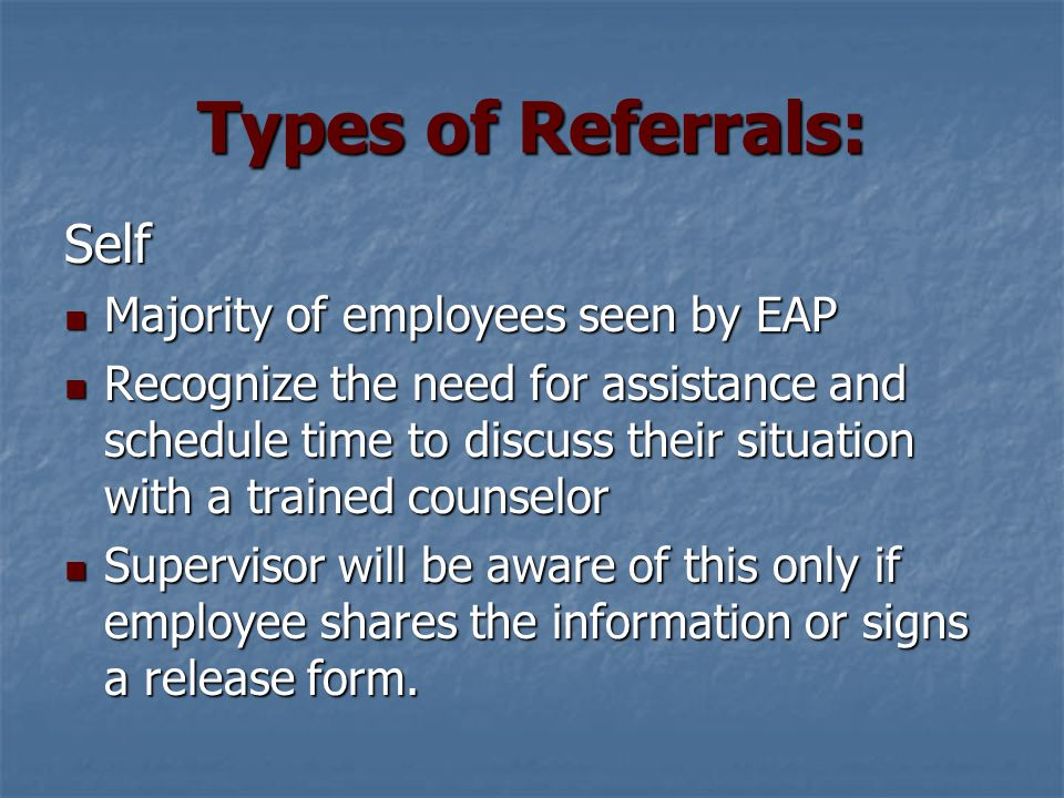 Types of Referrals: Informal Referral Made early in the process Made early in the process Manager expresses concern to employee Manager expresses concern to employee Manager will not try to counsel Manager will not try to counsel Suggests employee contact EAP Suggests employee contact EAP