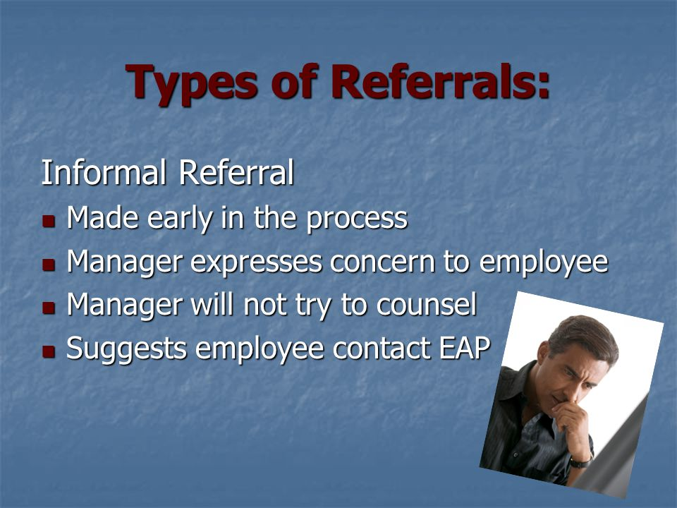 Types of Referrals: Formal Referral Performance and/or behavior deteriorates Performance and/or behavior deteriorates Manager meets with HR to determine if formal referral is appropriate Manager meets with HR to determine if formal referral is appropriate HR will meet with manager and employee to make the referral HR will meet with manager and employee to make the referral Specific performance issues are the focus Specific performance issues are the focus Goal of EAP service is to help employee return to satisfactory performance Goal of EAP service is to help employee return to satisfactory performance