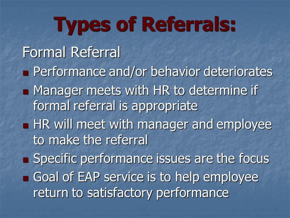Types of Referrals: Formal Referral Compliance is mandatory Compliance is mandatory Supervisor and/or HR are provided reports Supervisor and/or HR are provided reports Disclosure is limited to compliance or non- compliance only Disclosure is limited to compliance or non- compliance only Referral is active until dismissed by EAP Referral is active until dismissed by EAP EAP requests performance evaluations EAP requests performance evaluations