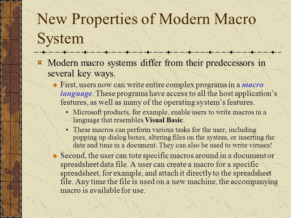 Security Concerns of Modern Macro System An inherent threat exists with modern macro system: just as normal macros can be attached and carried along with a given document or data file, so can macro viruses!