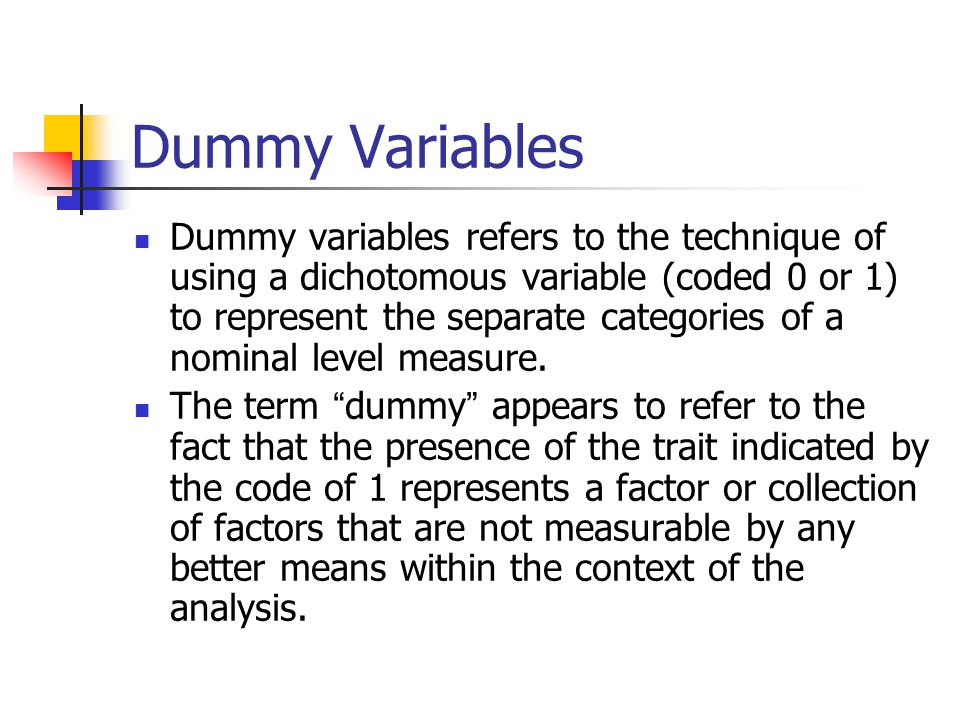 Coding of dummy Variables Take for instance the race of the respondent in a study of voter preferences Race coded white(0) or black(1) There are a whole set of factors that are possibly different, or even likely to be different, between voters of different races Income, socialization, experience of racial discrimination, attitudes toward a variety of social issues, feelings of political efficacy, etc.