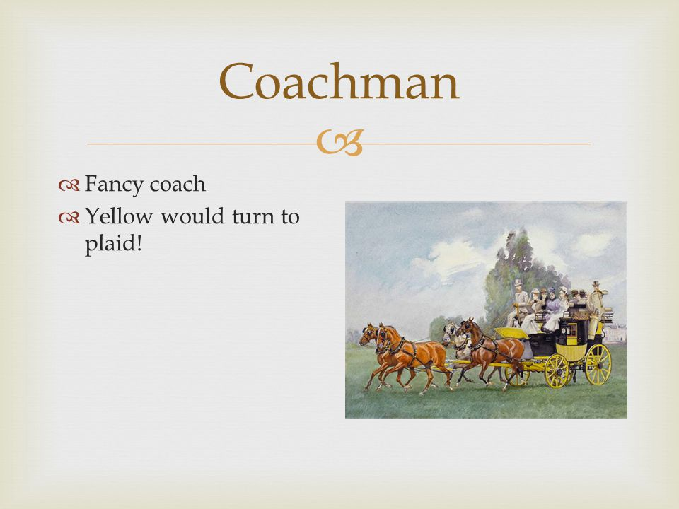  Coachman  Not a fancy coachman  Not used to fancy coach  See next slide – usual carriage