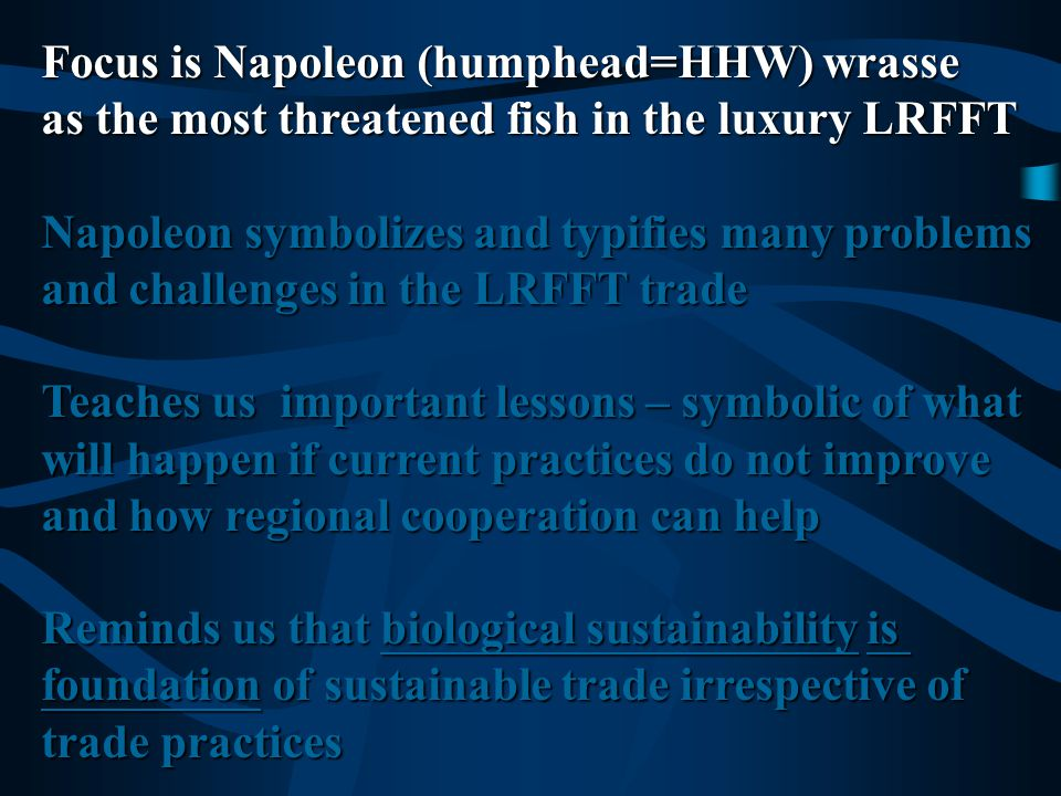 Focus is Napoleon (humphead=HHW) wrasse as most threatened fish in the luxury LRFFT Napoleon symbolizes and typifies many problems and challenges in the LRFFT trade Teaches us important lessons – symbolic of what will happen if current practices do not improve and how regional cooperation can help Reminds us that biological sustainability is foundation of sustainable trade irrespective of trade practices