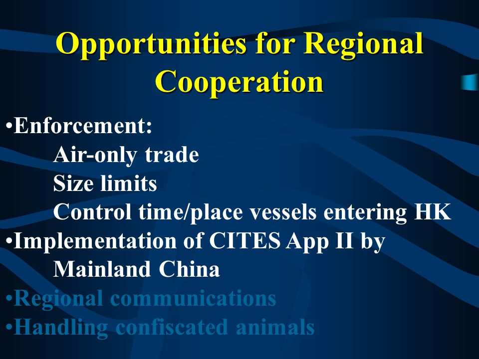 Opportunities for Regional Cooperation Enforcement: Air-only trade Size limits Control time/place vessels entering HK Implementation of CITES App II by Mainland China Regional communications Handling confiscated animals