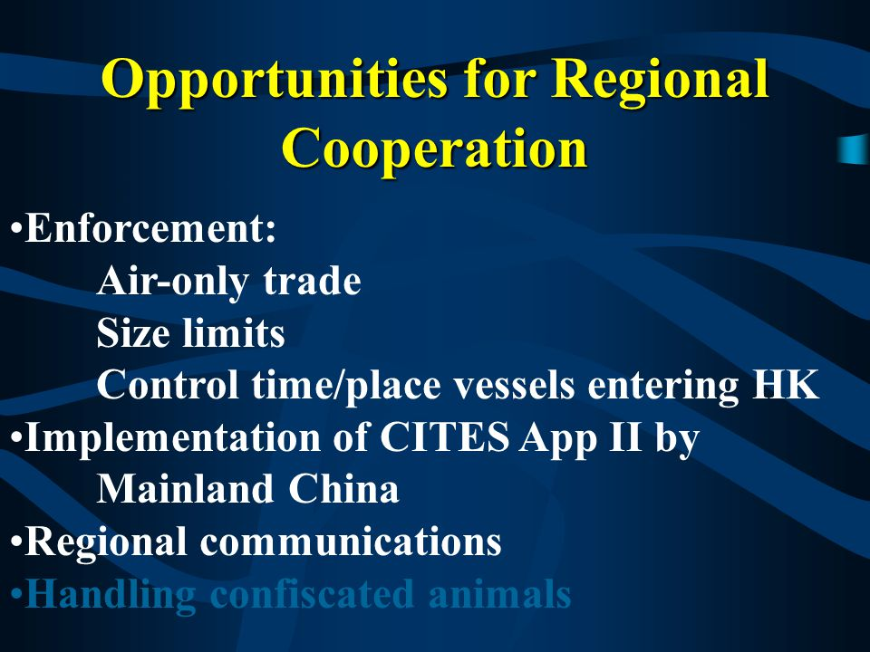 Opportunities for Regional Cooperation Enforcement: Air-only trade Size limits Control time/place vessels enter HK Implementation of CITES App II by Mainland China Regional communications Handling confiscated animals