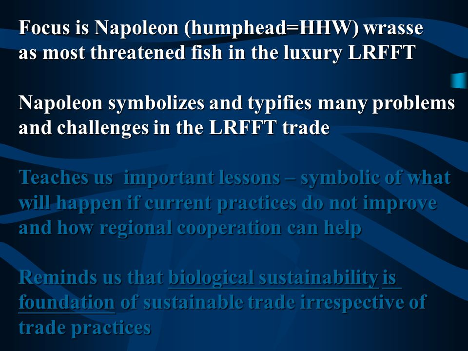 Focus is Napoleon (humphead=HHW) wrasse as the most threatened fish in the luxury LRFFT Napoleon symbolizes and typifies many problems and challenges in the LRFFT trade Teaches us important lessons of what will happen if current practices do not improve and how regional cooperation can help Reminds us that biological sustainability is foundation of sustainable trade irrespective of trade practices