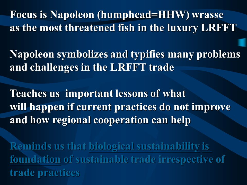 Focus is Napoleon (humphead=HHW) wrasse as the most threatened fish in the luxury LRFFT Napoleon symbolizes and typifies many problems and challenges in the LRFFT trade Teaches us important lessons – symbolic of what will happen if current practices do not improve and how regional cooperation can help Reminds us that biological sustainability is foundation of sustainable trade irrespective of trade practices