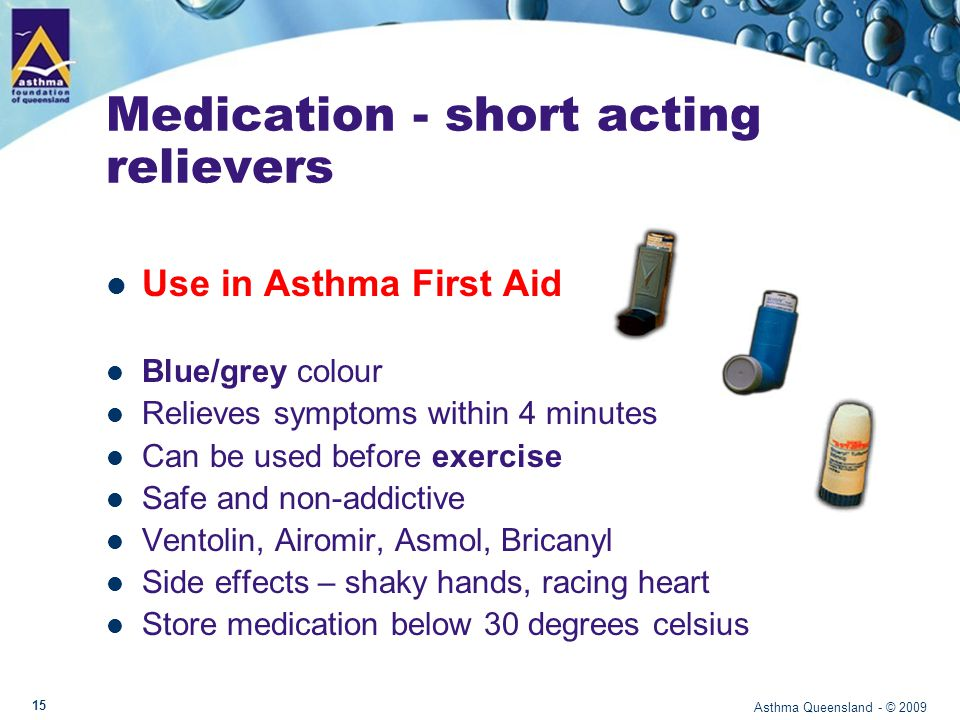 Using a blue reliever to prevent exercise induced asthma Before exercise: – Warm up effectively – Use blue reliever at least 5 minutes before exercise – Do not exercise if unwell with asthma After exercise: - Cool down effectively - Monitor for signs of worsening asthma Asthma Queensland - © 2009 16