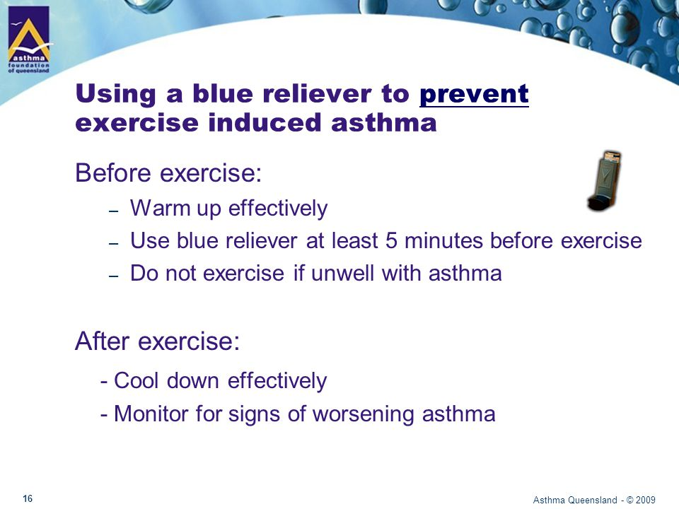 Using a blue reliever to manage exercise induced asthma During exercise, if symptoms occur: – Stop activity and take blue reliever medication – Return to activity only when symptoms subside – If symptoms recur, take blue reliever medication.