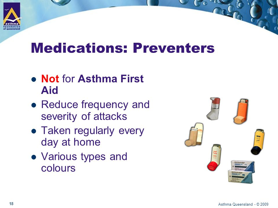 Asthma Queensland - © 2009 Medication: Longer Acting Relievers Not for Asthma First Aid Relaxes airways for 12 hrs Takes up to 30 mins to work Not to be used without a preventer Serevent, Oxis