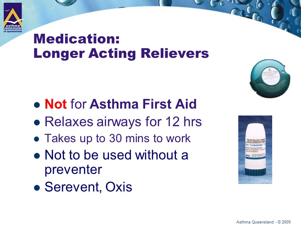 Asthma Queensland - © 2009 Medication: Combination Not for Asthma First Aid Combined preventer and longer acting reliever Dries up mucus, reduces swelling and relaxes muscles Taken regularly every day at home Seretide, Symbicort