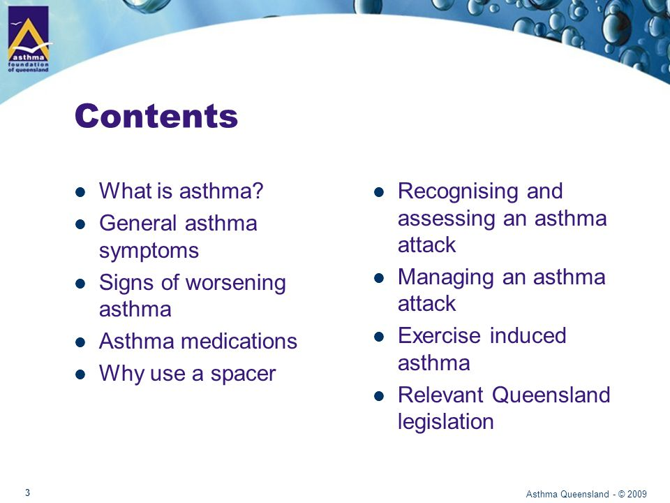 Asthma in Australia 1 in 9 children (0 – 15 years) – Most common reason for presenting to emergency 1 in 10 adults 1 in 10 over 65 years of age – Most deaths from asthma occur in people over 65 years of age Asthma Queensland - © 2009 Sources: Asthma in Australia 2008 4 10% 11%