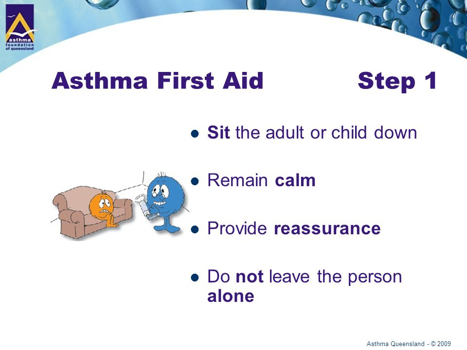 Asthma Queensland - © 2009 Asthma First Aid Step 2 Give 4 puffs of a blue reliever One puff at a time through a spacer Ask the adult or child to take 4 breaths from the spacer after each puff