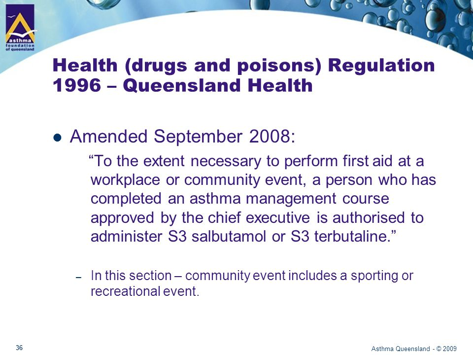Health (drugs and poisons) Regulation 1996 To purchase salbutamol or terbutaline: Must have completed Asthma First Aid Workshop (as approved by Queensland Government) Must have certificate or document that is available for viewing at time of purchasing reliever medication Asthma Queensland - © 2009 37