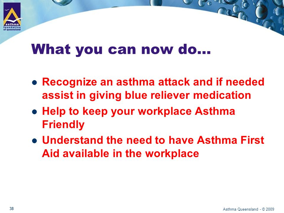 The Asthma Foundation of Queensland Services include: Nationally accredited courses for health professionals Free monthly community asthma workshops Community asthma education programs Research grants Support and information Asthma Info Line 1800 645 130 Website: www.asthmaqld.org.au Asthma Queensland - © 2009 39