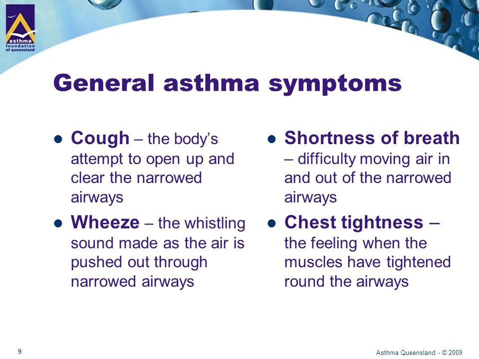 Worsening asthma: what you may see Mild worseningModerate worseningSevere worsening No problem speakingSpeaking in short sentences only Only able to say few words in one breath Soft wheezeLoud wheezeVery stressed and anxious, pale, sweaty Minor trouble breathingClear difficulty breathingGasping for breath CoughPersistent coughMay have blue lips Asthma Queensland - © 2009 10
