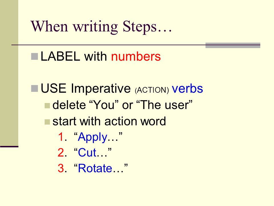 When writing Steps… Clear, Short sentences Precise terms for measurements, distances, and times Not Turn a little / Yes Turn a three- quarters of an inch Not Let stand for awhile / Yes Let stand for 10 minutes