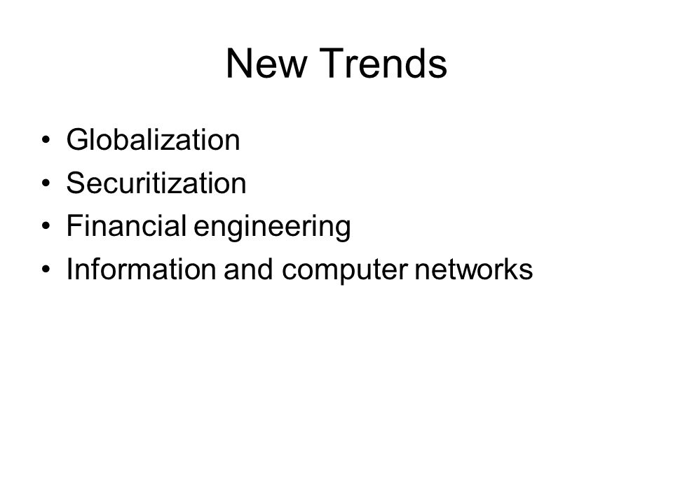 Recent Trends—Globalization Investor is not limited only to domestic assets Efficient communication technology and decreasing of regulatory borders Possible way how to participate in foreign investments opportunities –Domestically traded securities that represent claim to share of foreign stocks –Purchase of foreign securities that are denominated in domestic currency –Buy mutual funds that invest internationally –Buy derivative securities with payoffs that depend on prices in foreign security market A giant step toward globalization 1999 –11 European countries adopted euro