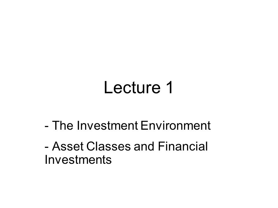 Real Assets Versus Financial Assets The material wealth of an economy is determined by production of the economy –How many goods and services are its members possible create This can be produced by using real asset In contrast to real assets are financial assets –Sheet of paper of computer entry –Means by which individuals hold claims on real assets Auto plant vs.