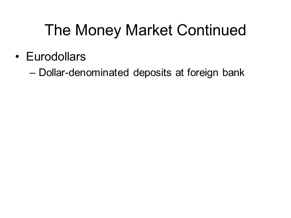 The Money Market Continued Brokers' Calls –Individual who buy securities on margin borrow part of the funds to pay for the stocks from their broker –Broker may borrow the funds from a bank, agreeing to repay immediately on call if the bank request it –Price about 1 % higher than the rate on short-term T-bills