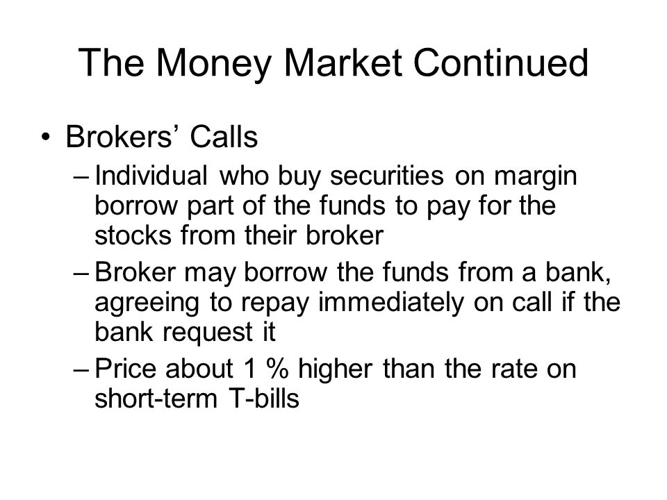 The Money Market Continued Repurchase Agreements (RPs) and Reverse RPs –It is used by dealers with government securities –Form of short term borrowing –Most deposits are in large sum, time deposit less then 6 months Overnight –Dealer sells government securities on an overnight basis with the promise to buy back these securities next day –Dealer get 1-day loan from the investor –Securities work as collateral –Safe in term of credit risk
