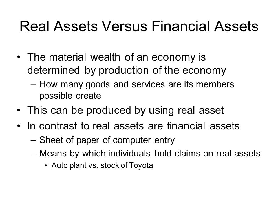 Real Assets Versus Financial Assets Essential nature of investment –Reduced current consumption –Planned later consumption Real Assets –Assets used to produce goods and services –Generate net income to the economy Financial Assets –Claims on real assets –Allocation of net income along investors